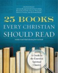 25 Books Every Christian Should Read: A Guide to the Essential Spiritual Classics: Julia Roller & Gayle Beebe & James Catford