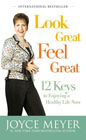 Look Great, Feel Great: 12 Keys to Enjoying a Healthy Life Now: Joyce Meyer