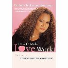 How to Make Love Work: The Guide to Getting It, Keeping It, and Fixing What's Broken: Michelle Hammond