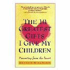 Ten Greatest Gifts I Give My Children: Parenting from the Heart: Steven Vannoy