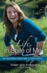Life, in Spite of Me: Extraordinary Hope After a Fatal Choice: Kristen Anderson & Tricia Goyer