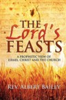 The Lord's Feasts: A Prophetic View of Israel, Christ, and the Church: Rev Bailey