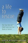 A Life to Rescue: The True Story of a Child Freed from the Bonds of Autism: Karen Graham